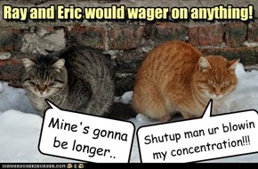 Ray and Eric would wager on anything!