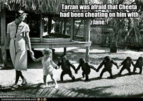 Tarzan was afraid that Cheeta had been cheating on him with Jane.