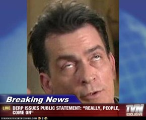 "Breaking News - DERP ISSUES PUBLIC STATEMENT: ""REALLY, PEOPLE, COME ON"""