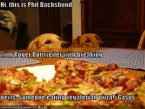 Hi, this is Phil Dachshund with Roger Rottweiler with breaking news- someone eating vegaterian pizza! *Gasps*