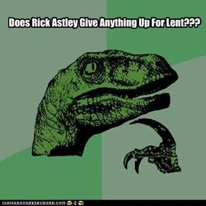 Does Rick Astley Give Anything Up For Lent???
