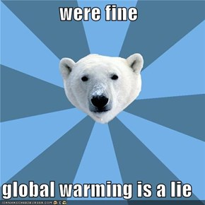 were fine  global warming is a lie