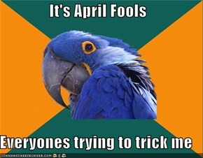 It's April Fools  Everyones trying to trick me
