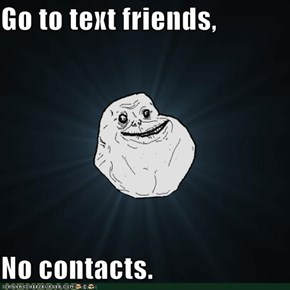 Go to text friends,  No contacts.