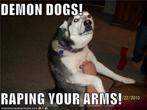 DEMON DOGS!   RAPING YOUR ARMS!
