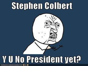 Stephen Colbert  Y U No President yet?