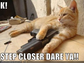 K!  STEP CLOSER DARE YA!!