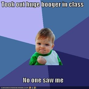 Took out huge booger in class  No one saw me