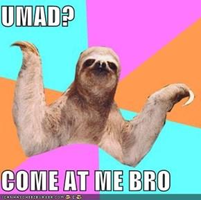 UMAD?  COME AT ME BRO