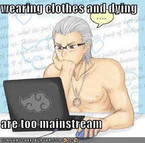 wearing clothes and dying  are too mainstream