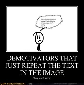 DEMOTIVATORS THAT JUST REPEAT THE TEXT IN THE IMAGE