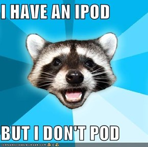 I HAVE AN IPOD  BUT I DON'T POD