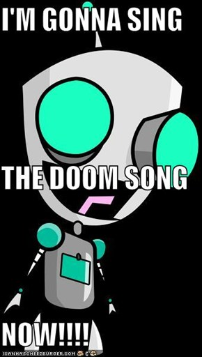 I'M GONNA SING THE DOOM SONG NOW!!!!