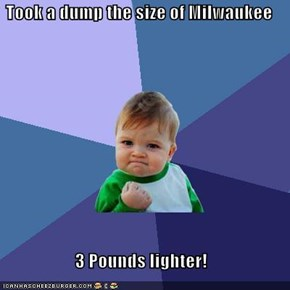 Took a dump the size of Milwaukee   3 Pounds lighter!