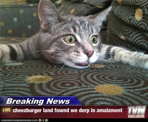 Breaking News - cheezburger land fownd we derp in amaizment