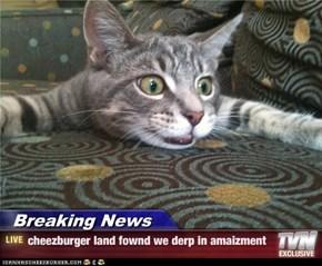 Breaking News - cheezburger land fownd we derp in amaizment