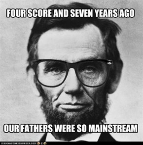 FOUR SCORE AND SEVEN YEARS AGO          OUR FATHERS WERE SO MAINSTREAM