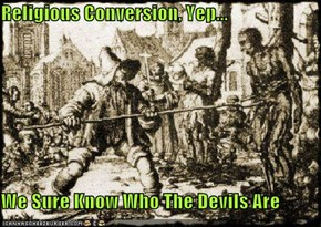 Religious Conversion, Yep...  We Sure Know Who The Devils Are