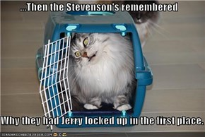 ...Then the Stevenson's remembered  Why they had Jerry locked up in the first place.