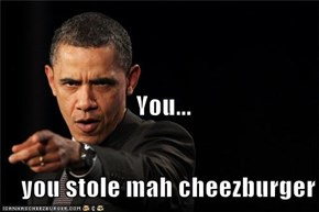 You...                             You.....     you stole mah cheezburger