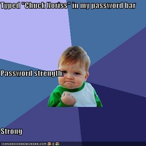 "Typed ""Chuck Noriss"" in my password bar Password strength: Strong"
