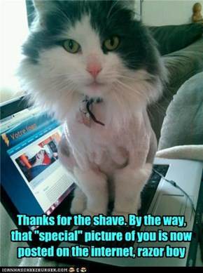 "Thanks for the shave. By the way, that ""special"" picture of you is now posted on the internet, razor boy"