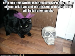 Even basement cat knows that pink magnifies evil!