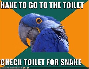 HAVE TO GO TO THE TOILET  CHECK TOILET FOR SNAKE