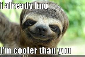 i already kno  i'm cooler than you