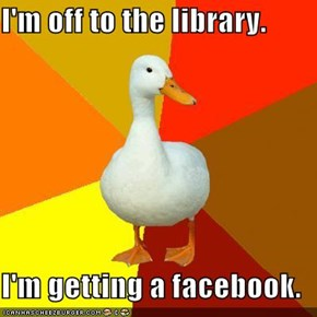 I'm off to the library.  I'm getting a facebook.