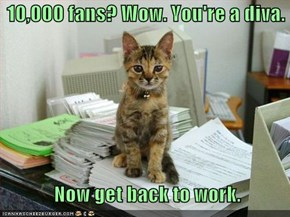 10,000 fans? Wow. You're a diva.      Now get back to work.
