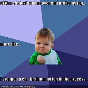 OMG a car just ran me over and broke my leg.... more like.. I stopped a car. Braking my leg in the process..