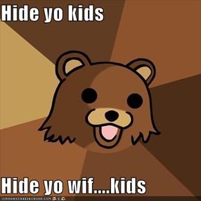 Hide yo kids  Hide yo wif....kids
