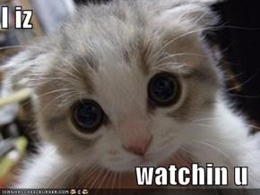I iz  watchin u