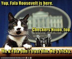 Yup, Fala Roosevelt is here.                                     Checkers Nixon, too.     Me & Fala don't trust him. He's tricky.