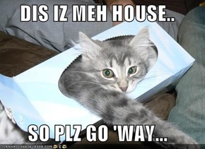 DIS IZ MEH HOUSE..  SO PLZ GO 'WAY...