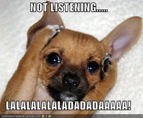 NOT LISTENING.....  LALALALALALADADADAAAAA!