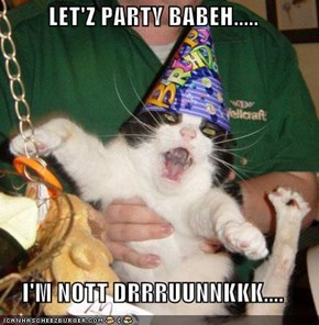 LET'Z PARTY BABEH.....  I'M NOTT DRRRUUNNKKK....