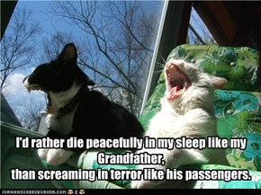 I'd rather die peacefully in my sleep like my Grandfather, than screaming in terror like his passengers.