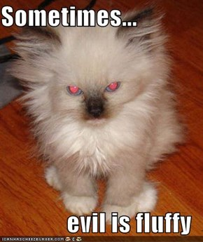 Sometimes...  evil is fluffy
