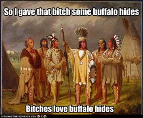 So I gave that bitch some buffalo hides
