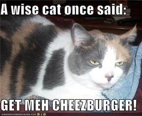 A wise cat once said:  GET MEH CHEEZBURGER!