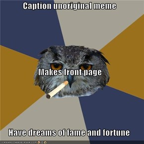 Caption unoriginal meme Makes front page Have dreams of fame and fortune