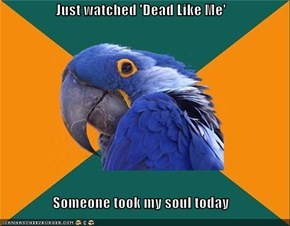 Just watched 'Dead Like Me'  Someone took my soul today