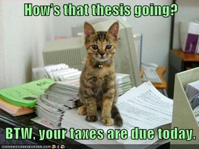 How's that thesis going?      BTW, your taxes are due today.