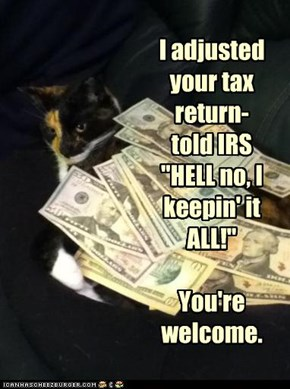 "I adjusted your tax return- told IRS  ""HELL no, I keepin' it ALL!""  You're welcome."