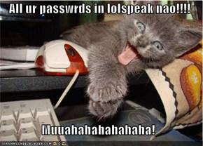 All ur passwrds in lolspeak nao!!!!  Muuahahahahahaha!