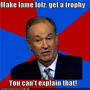 Make lame lolz, get a trophy  You can't explain that!