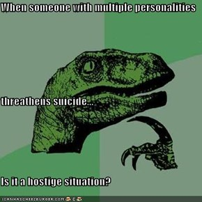 When someone with multiple personalities threathens suicide... Is it a hostige situation?