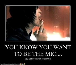 YOU KNOW YOU WANT TO BE THE MIC....